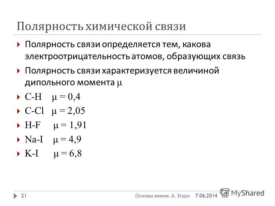 Полярность химической связи Полярность связи определяется тем, какова электроотрицательность атомов, образующих связь Полярность связи характеризуется величиной дипольного момента μ C-H μ = 0,4 C-Cl μ = 2,05 H-F μ = 1,91 Na-I μ = 4,9 K-I μ = 6,8 7.06