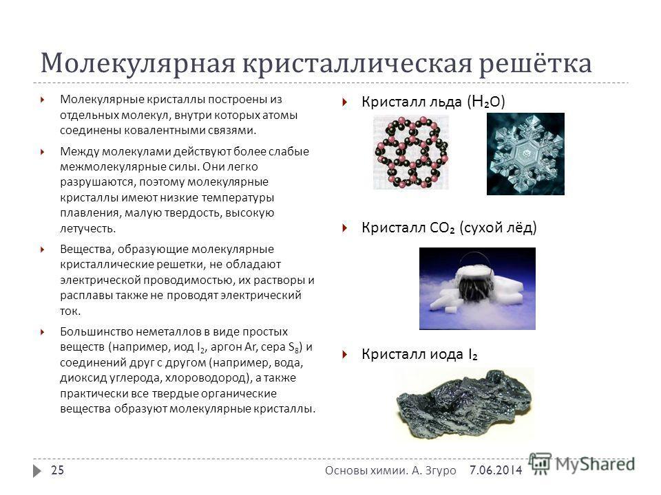 Молекулярная кристаллическая решётка Молекулярные кристаллы построены из отдельных молекул, внутри которых атомы соединены ковалентными связями. Между молекулами действуют более слабые межмолекулярные силы. Они легко разрушаются, поэтому молекулярные