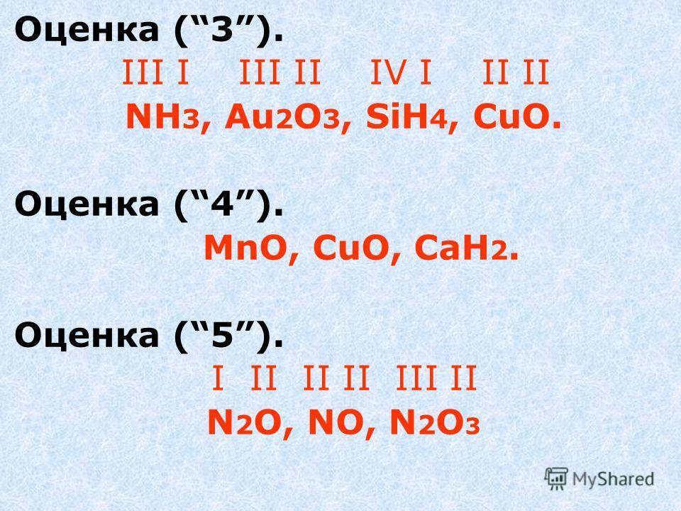 Оценка (3). III I III II IV I II II NH 3, Au 2 O 3, SiH 4, CuO. Оценка (4). MnO, CuO, СаH 2. Оценка (5). I II II II III II N 2 O, NO, N 2 O 3