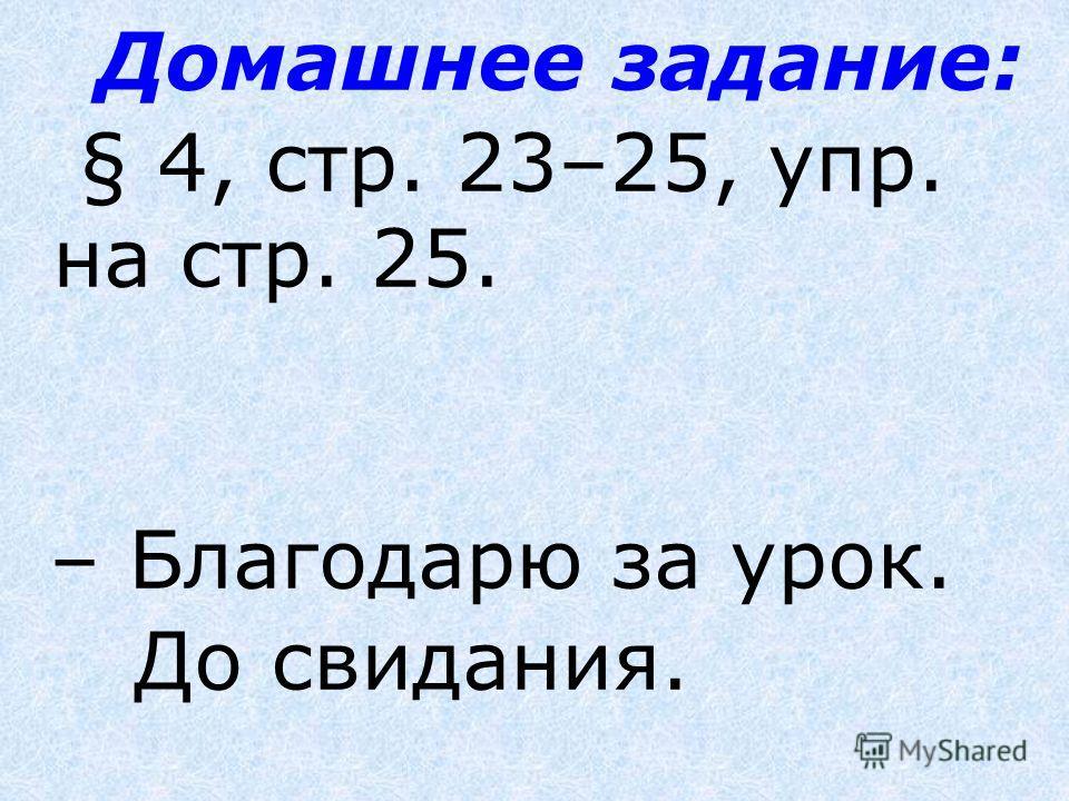 Домашнее задание: § 4, стр. 23–25, упр. на стр. 25. – Благодарю за урок. До свидания.