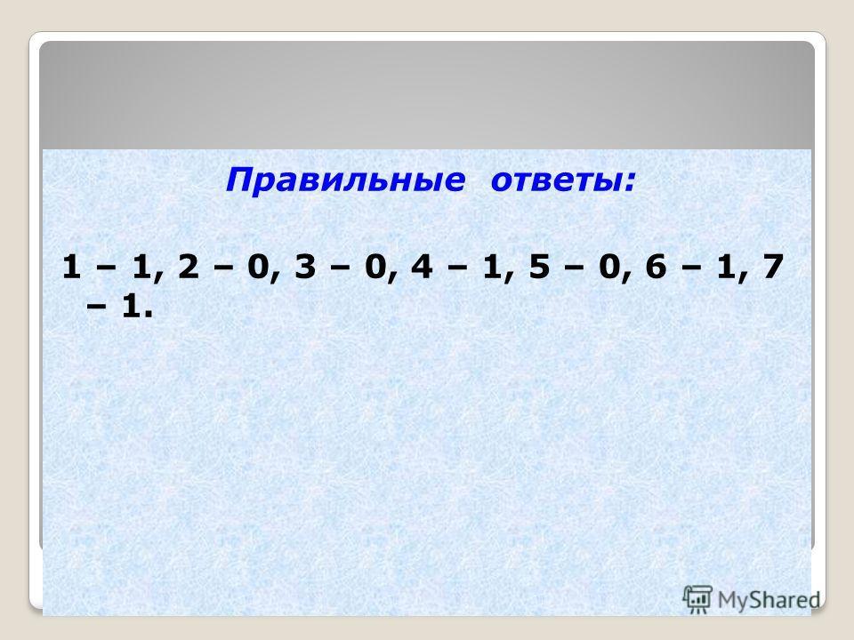 Цифровой диктант Правильные ответы: 1 – 1, 2 – 0, 3 – 0, 4 – 1, 5 – 0, 6 – 1, 7 – 1.