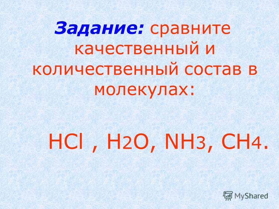 Задание: сравните качественный и количественный состав в молекулах: HCl, H 2 O, NH 3, CH 4.