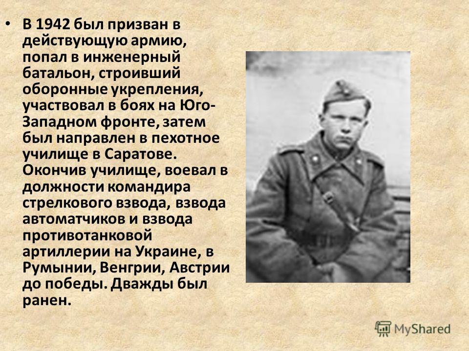 В 1942 был призван в действующую армию, попал в инженерный батальон, строивший оборонные укрепления, участвовал в боях на Юго- Западном фронте, затем был направлен в пехотное училище в Саратове. Окончив училище, воевал в должности командира стрелково
