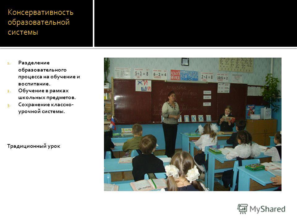 Консервативность образовательной системы 1. Разделение образовательного процесса на обучение и воспитание. 2. Обучение в рамках школьных предметов. 3. Сохранение классно- урочной системы. Традиционный урок