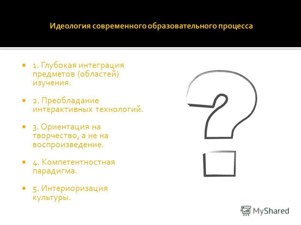 1. Глубокая интеграция предметов (областей) изучения. 2. Преобладание интерактивных технологий. 3. Ориентация на творчество, а не на воспроизведение. 4. Компетентностная парадигма. 5. Интериоризация культуры.