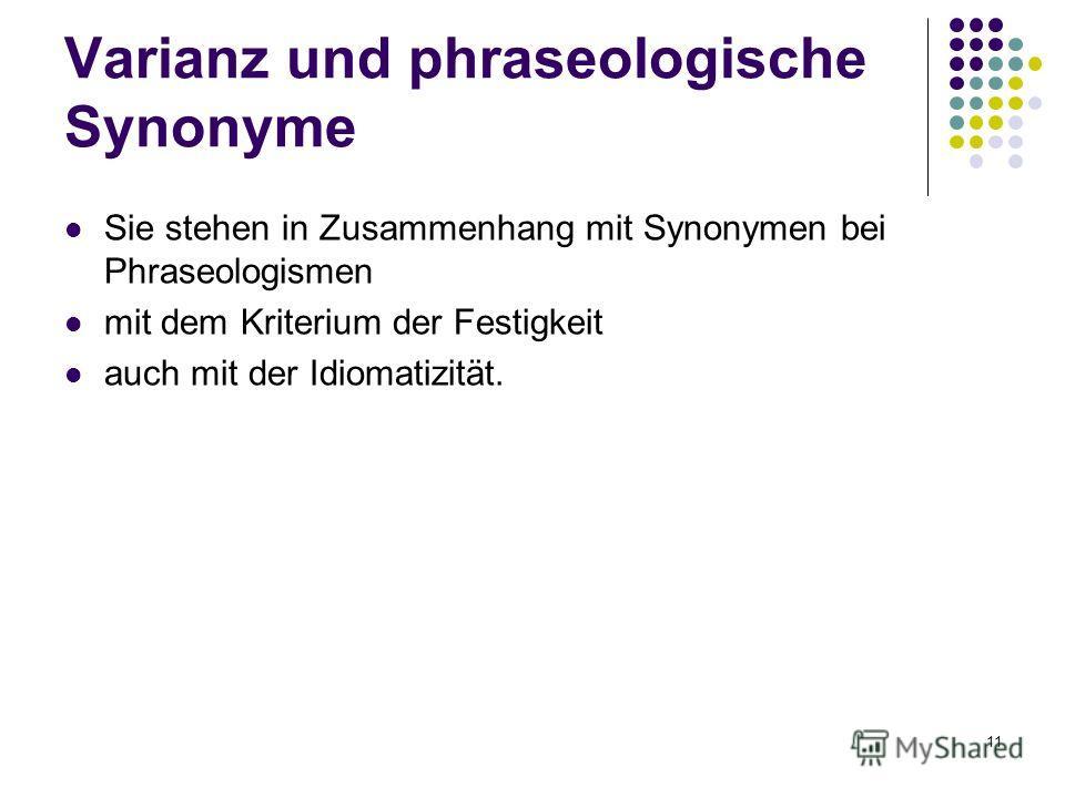 11 Sie stehen in Zusammenhang mit Synonymen bei Phraseologismen mit dem Kriterium der Festigkeit auch mit der Idiomatizität. Varianz und phraseologische Synonyme