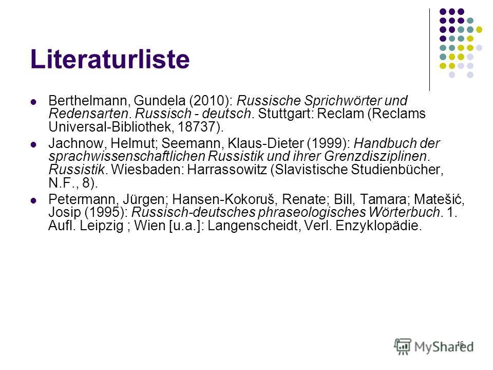 16 Literaturliste Berthelmann, Gundela (2010): Russische Sprichwörter und Redensarten. Russisch - deutsch. Stuttgart: Reclam (Reclams Universal-Bibliothek, 18737). Jachnow, Helmut; Seemann, Klaus-Dieter (1999): Handbuch der sprachwissenschaftlichen R
