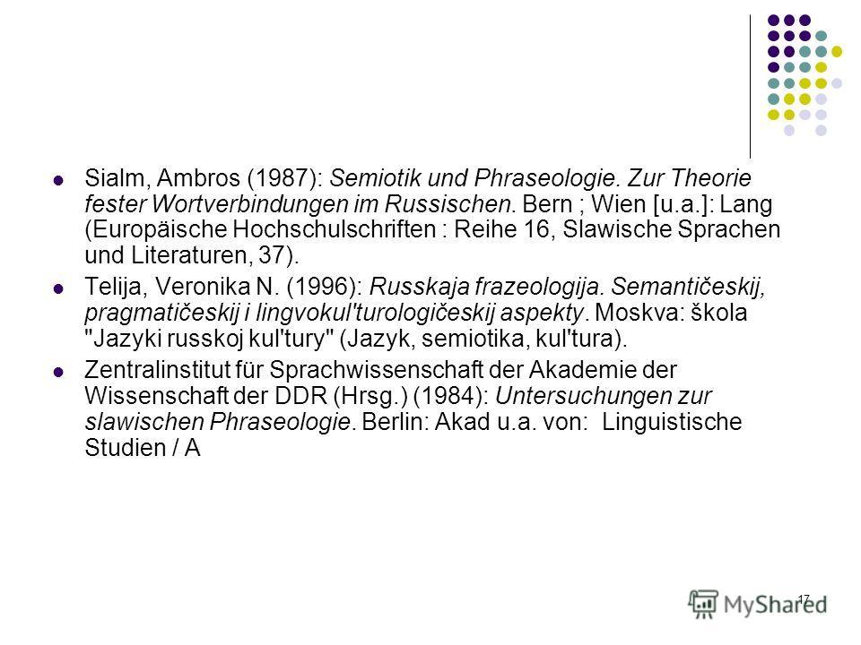 17 Sialm, Ambros (1987): Semiotik und Phraseologie. Zur Theorie fester Wortverbindungen im Russischen. Bern ; Wien [u.a.]: Lang (Europäische Hochschulschriften : Reihe 16, Slawische Sprachen und Literaturen, 37). Telija, Veronika N. (1996): Russkaja