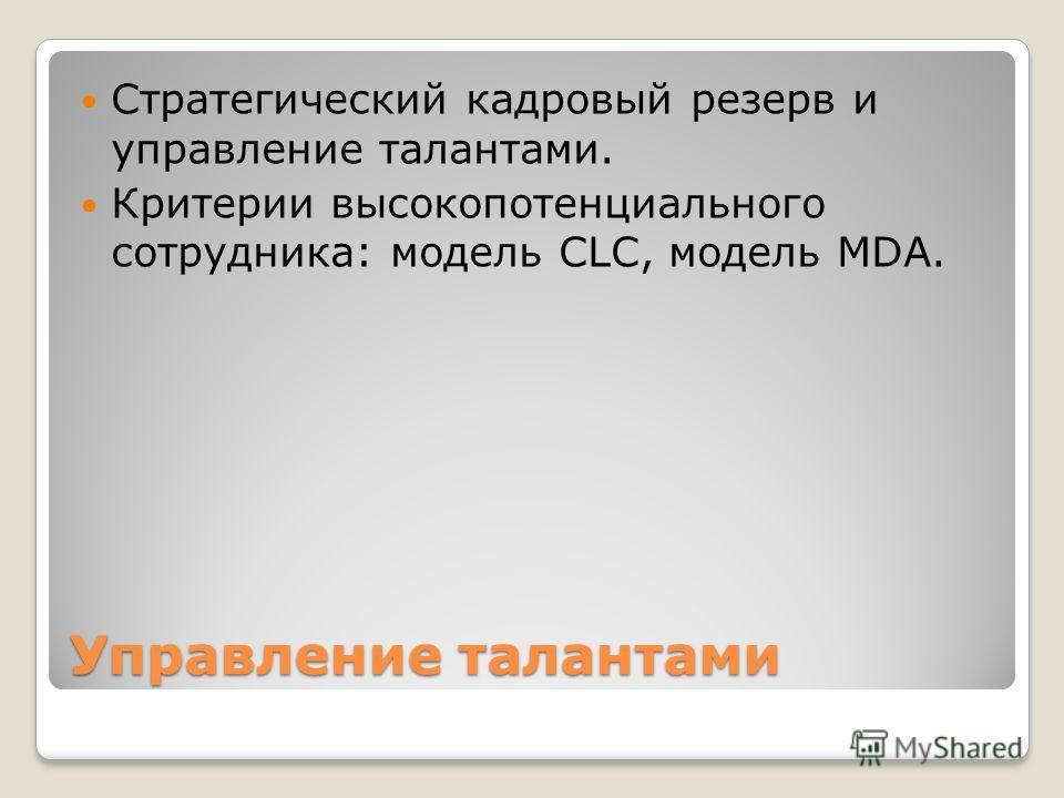 Управление талантами Стратегический кадровый резерв и управление талантами. Критерии высокопотенциального сотрудника: модель CLC, модель MDA.