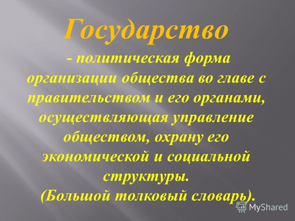 Государство - политическая форма организации общества во главе с правительством и его органами, осуществляющая управление обществом, охрану его экономической и социальной структуры. ( Большой толковый словарь ).