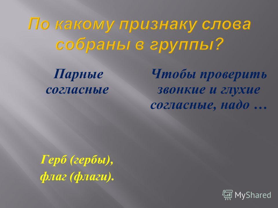 Парные согласные Герб ( гербы ), флаг ( флаги ). Чтобы проверить звонкие и глухие согласные, надо …
