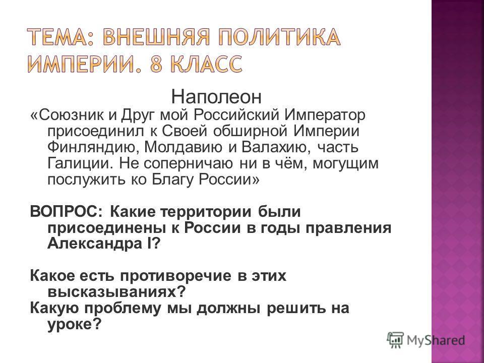 Наполеон «Союзник и Друг мой Российский Император присоединил к Своей обширной Империи Финляндию, Молдавию и Валахию, часть Галиции. Не соперничаю ни в чём, могущим послужить ко Благу России» ВОПРОС: Какие территории были присоединены к России в годы