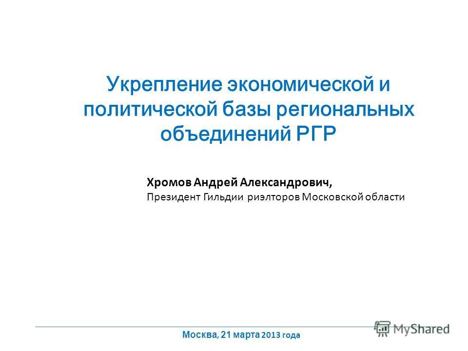 Укрепление экономической и политической базы региональных объединений РГР Хромов Андрей Александрович, Президент Гильдии риэлторов Московской области Москва, 21 марта 2013 года