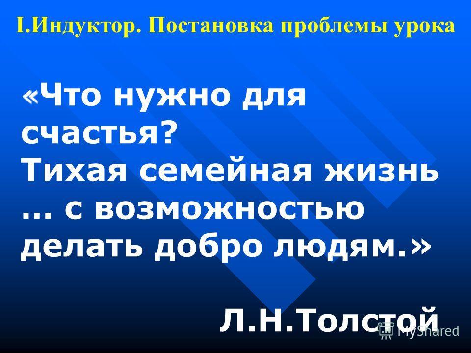 « « Что нужно для счастья? Тихая семейная жизнь … с возможностью делать добро людям.» Л.Н.Толстой I.Индуктор. Постановка проблемы урока
