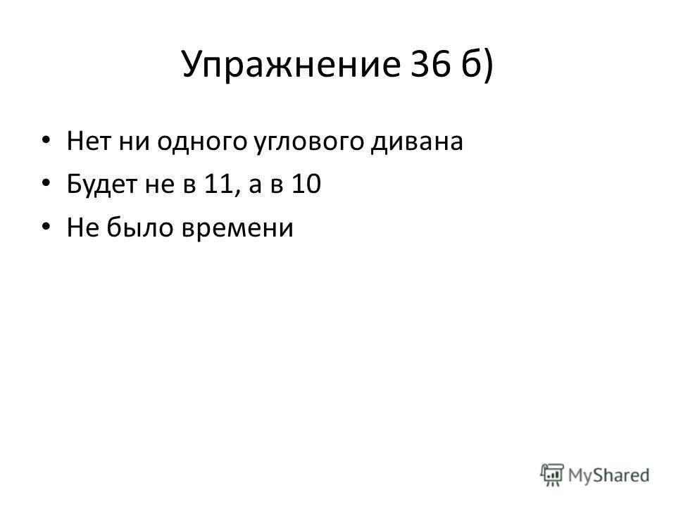 Упражнение 36 б) Нет ни одного углового дивана Будет не в 11, а в 10 Не было времени