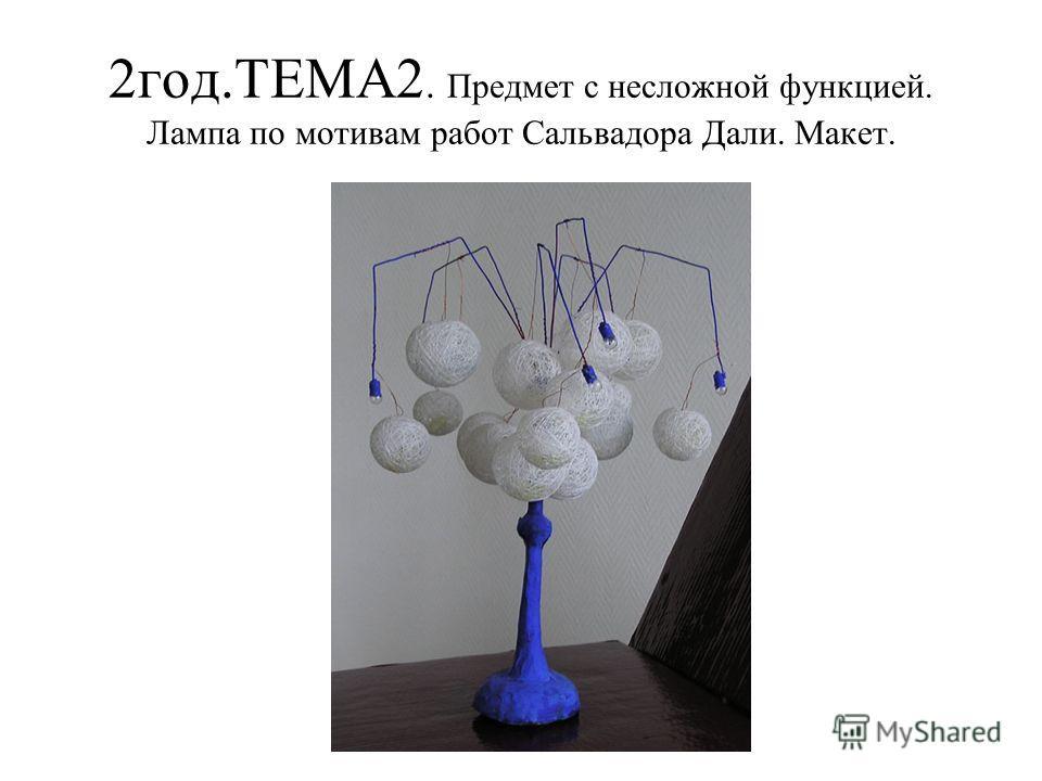 2 год.ТЕМА2. Предмет с несложной функцией. Лампа по мотивам работ Сальвадора Дали. Макет.