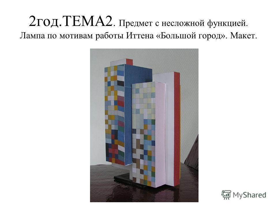 2 год.ТЕМА2. Предмет с несложной функцией. Лампа по мотивам работы Иттена «Большой город». Макет.