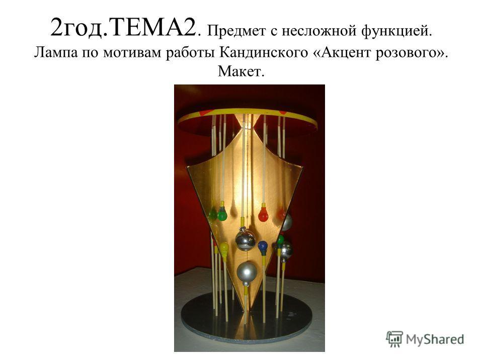 2 год.ТЕМА2. Предмет с несложной функцией. Лампа по мотивам работы Кандинского «Акцент розового». Макет.