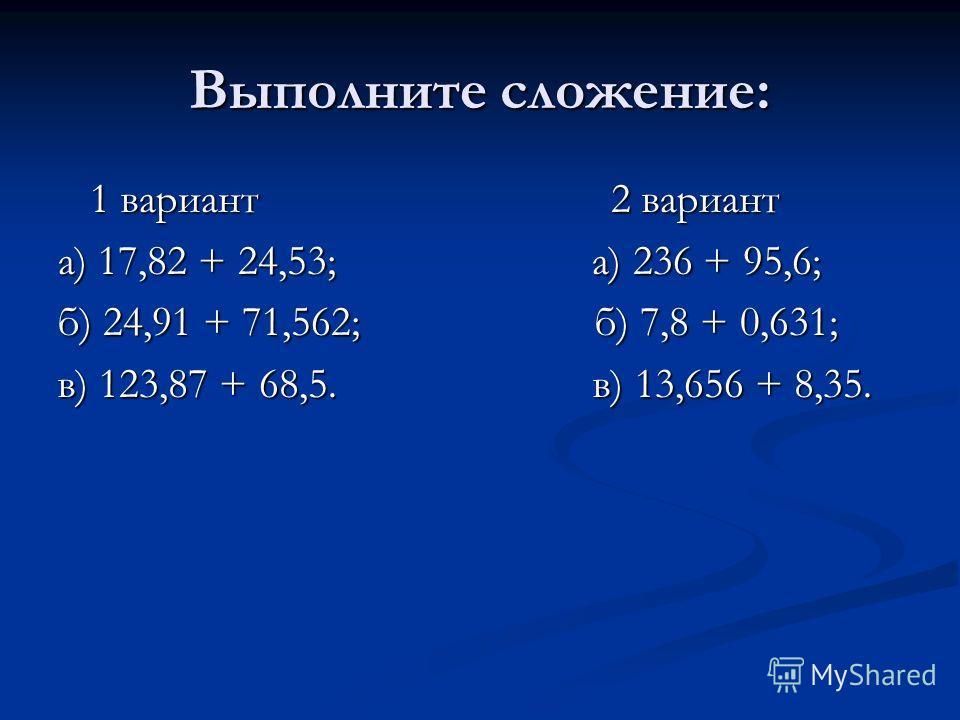 Выполните сложение: 1 вариант 2 вариант 1 вариант 2 вариант а) 17,82 + 24,53; а) 236 + 95,6; б) 24,91 + 71,562; б) 7,8 + 0,631; в) 123,87 + 68,5. в) 13,656 + 8,35.