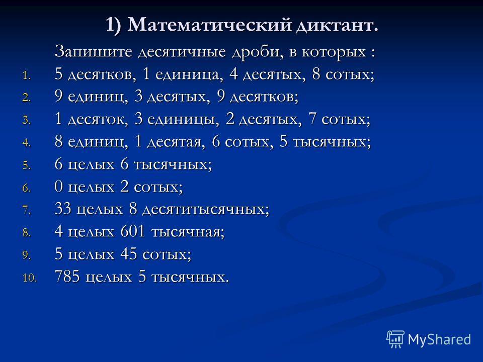 1) Математический диктант. Запишите десятичные дроби, в которых : 1. 5 десятков, 1 единица, 4 десятых, 8 сотых; 2. 9 единиц, 3 десятых, 9 десятков; 3. 1 десяток, 3 единицы, 2 десятых, 7 сотых; 4. 8 единиц, 1 десятая, 6 сотых, 5 тысячных; 5. 6 целых 6