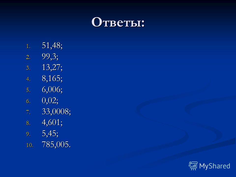 Ответы: 1. 5 1,48; 2. 9 9,3; 3. 1 3,27; 4. 8,165; 5. 6,006; 6. 0,02; 7. 3 3,0008; 8. 4,601; 9. 5,45; 10. 7 85,005.