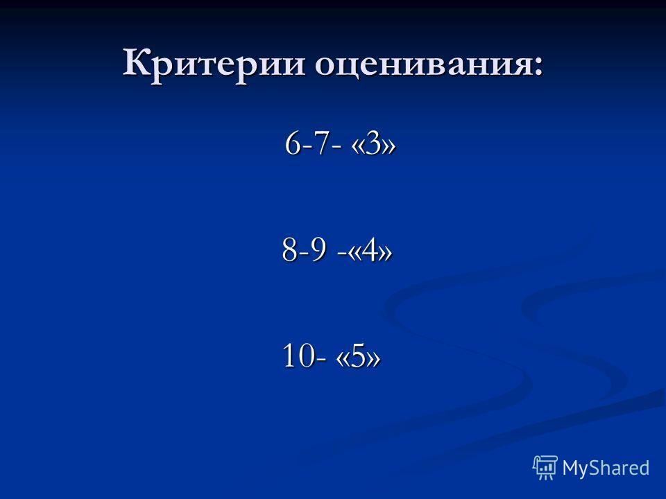 Критерии оценивания: 6-7- «3» 6-7- «3» 8-9 -«4» 8-9 -«4» 10- «5» 10- «5»