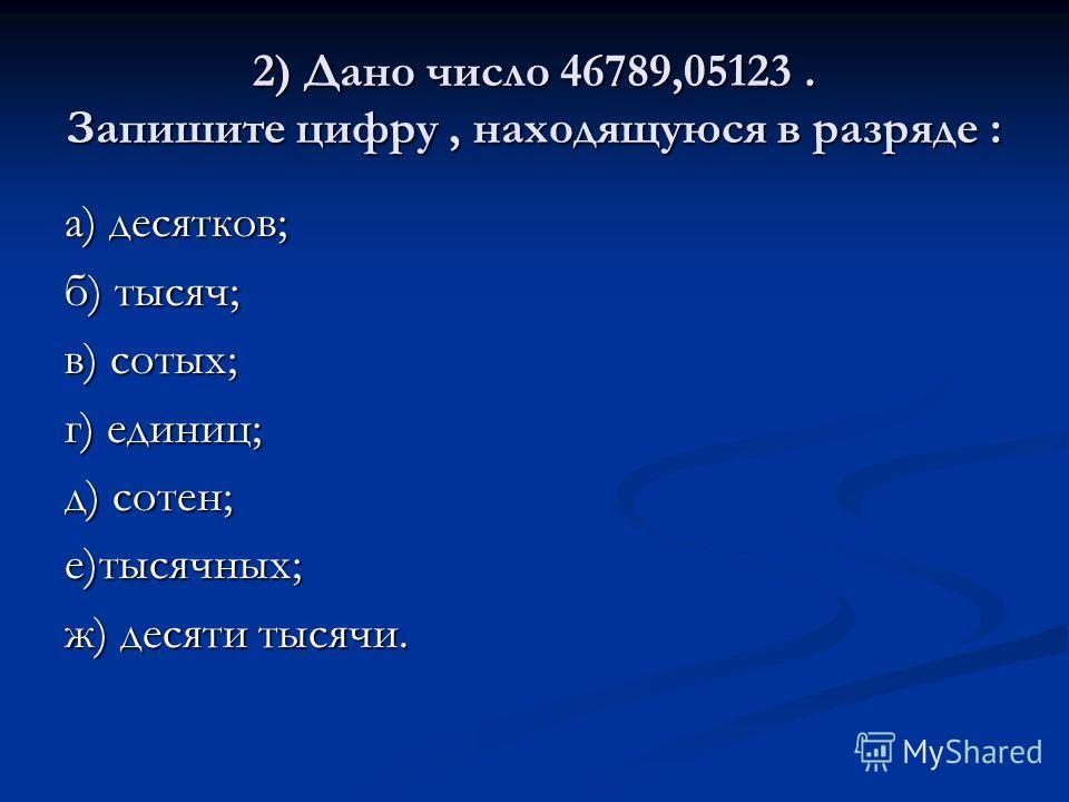 2) Дано число 46789,05123. Запишите цифру, находящуюся в разряде : а) десятков; б) тысяч; в) сотых; г) единиц; д) сотен; е)тысячных; ж) десяти тысячи.
