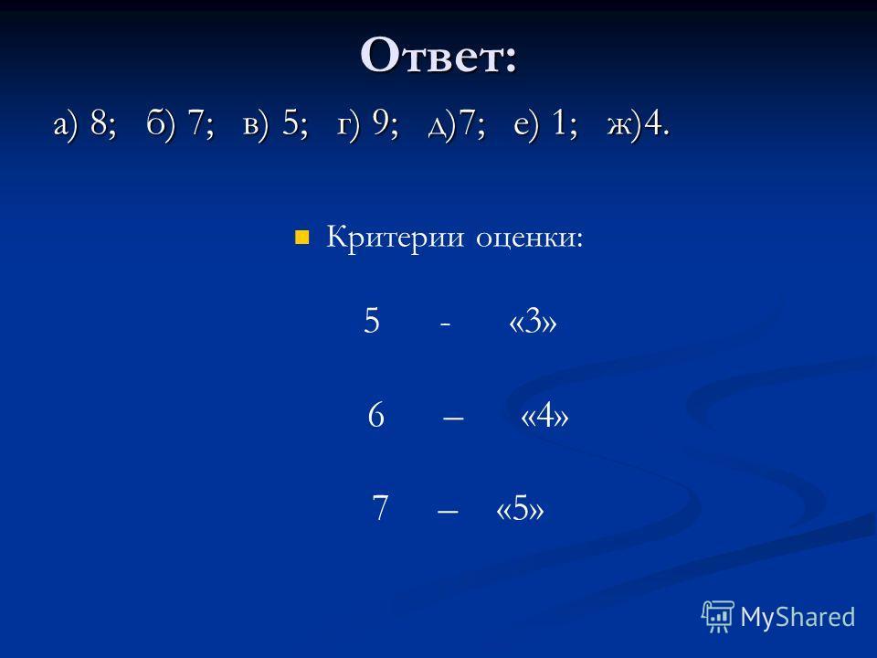 Ответ: а) 8; б) 7; в) 5; г) 9; д)7; е) 1; ж)4. Критерии оценки: 5 - «3» 6 – «4» 7 – «5»
