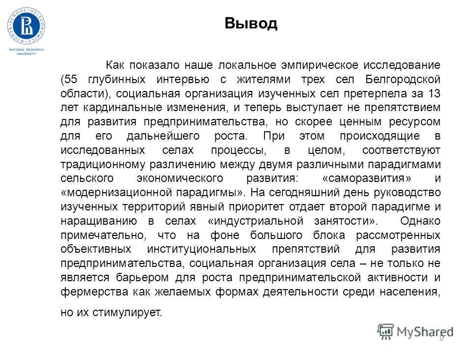 9 Вывод Как показало наше локальное эмпирическое исследование (55 глубинных интервью с жителями трех сел Белгородской области), социальная организация изученных сел претерпела за 13 лет кардинальные изменения, и теперь выступает не препятствием для р