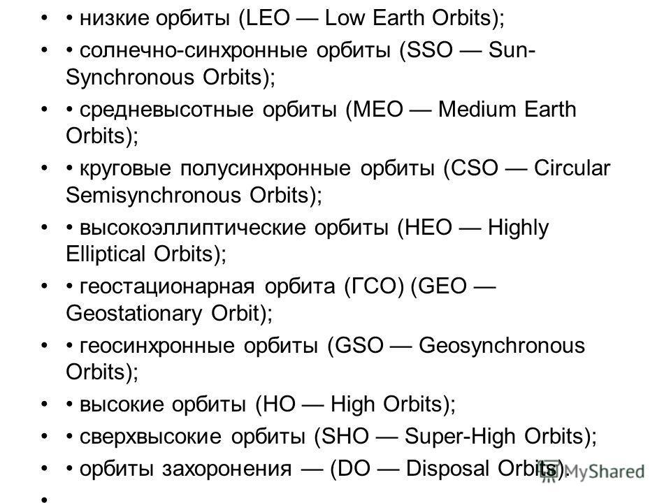 низкие орбиты (LEO Low Earth Orbits); солнечно-синхронные орбиты (SSO Sun- Synchronous Orbits); средневысотные орбиты (MEO Medium Earth Orbits); круговые полу синхронные орбиты (CSO Circular Semisynchronous Orbits); высокоэллиптические орбиты (HEO Hi