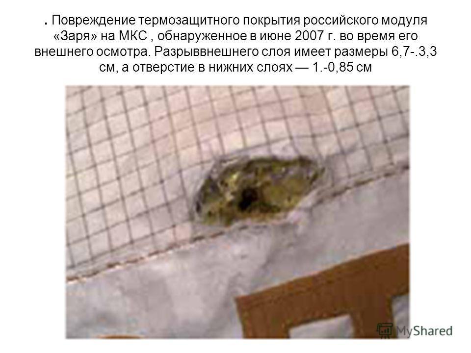 . Повреждение термозащитного покрытия российского модуля «Заря» на МКС, обнаруженное в июне 2007 г. во время его внешнего осмотра. Разрыввнешнего слоя имеет размеры 6,7-.3,3 см, а отверстие в нижних слоях 1.-0,85 см