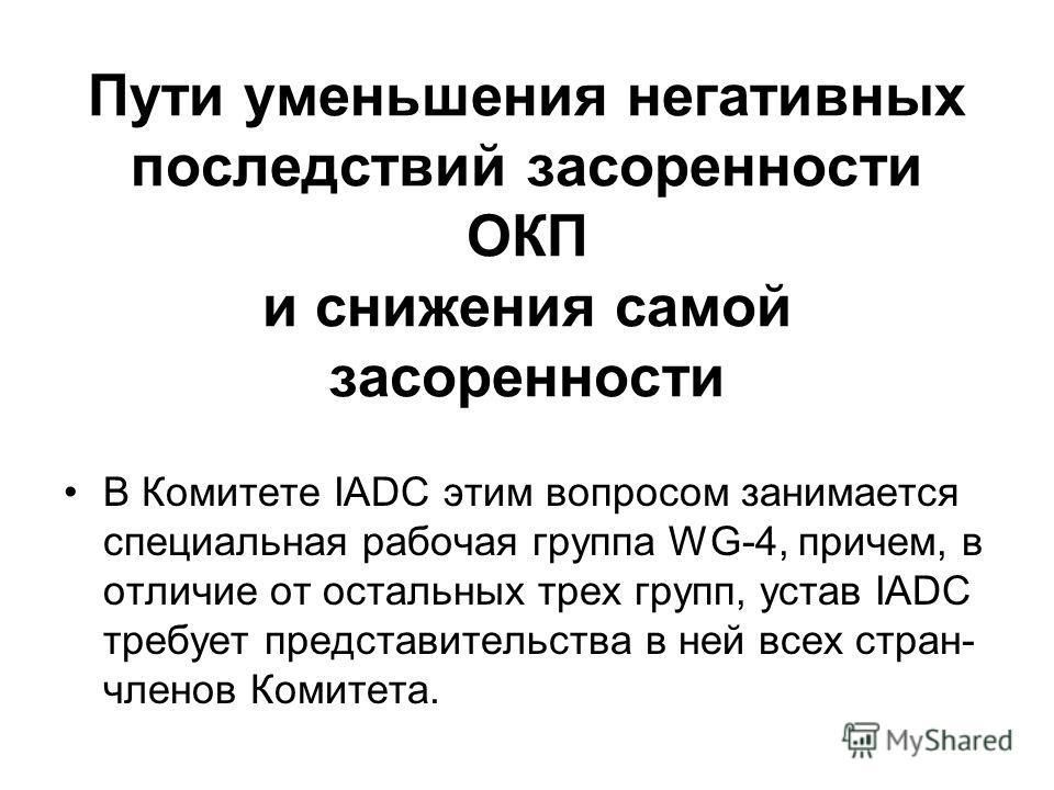 Пути уменьшения негативных последствий засоренности ОКП и снижения самой засоренности В Комитете IADC этим вопросом занимается специальная рабочая группа WG 4, причем, в отличие от остальных трех групп, устав IADC требует представительства в ней всех