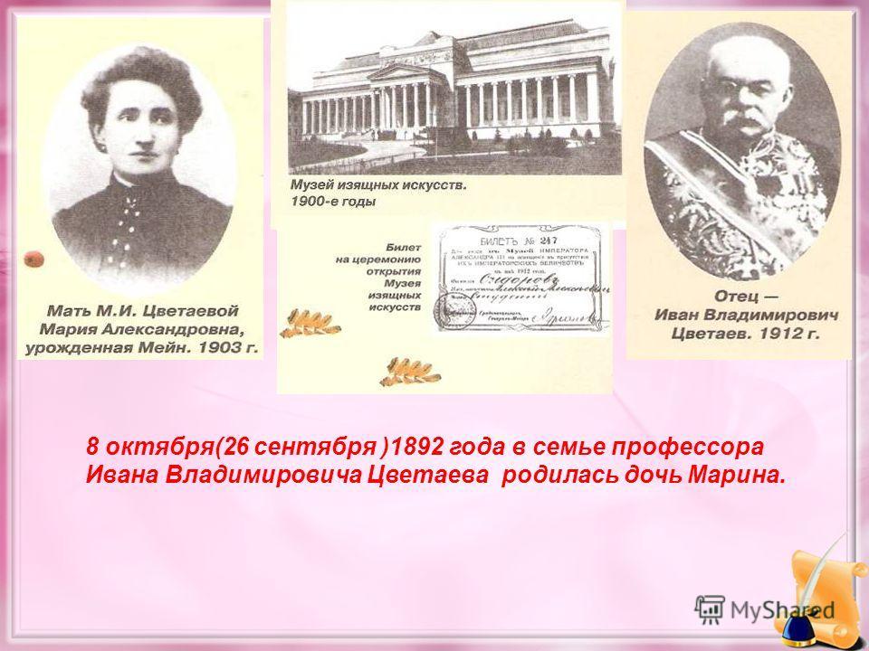 8 октября(26 сентября )1892 года в семье профессора Ивана Владимировича Цветаева родилась дочь Марина.