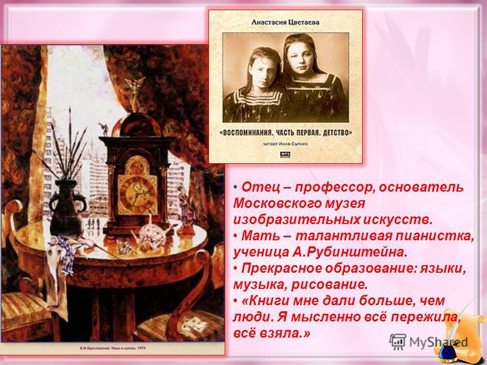 Отец – профессор, основатель Московского музея изобразительных искусств. Мать – талантливая пианистка, ученица А.Рубинштейна. Прекрасное образование: языки, музыка, рисование. «Книги мне дали больше, чем люди. Я мысленно всё пережила, всё взяла.»
