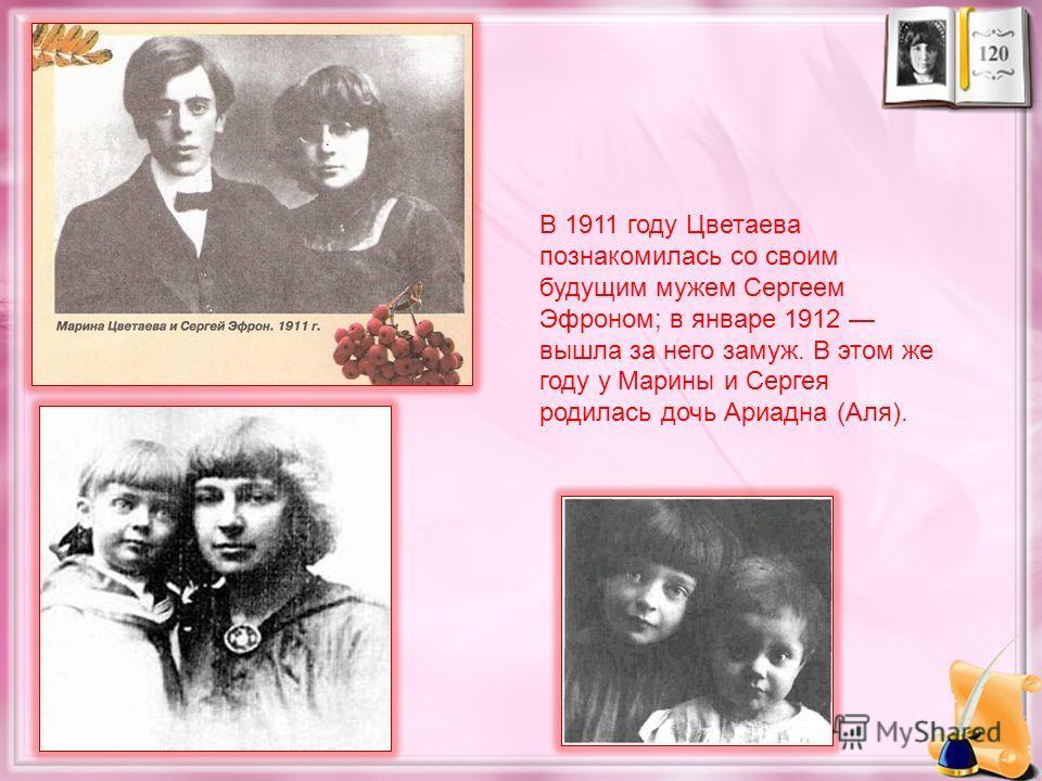 В 1911 году Цветаева познакомилась со своим будущим мужем Сергеем Эфроном; в январе 1912 вышла за него замуж. В этом же году у Марины и Сергея родилась дочь Ариадна (Аля).