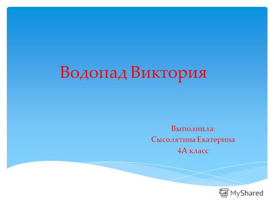 Водопад Виктория Выполнила: Сысолятина Екатерина 4А класс