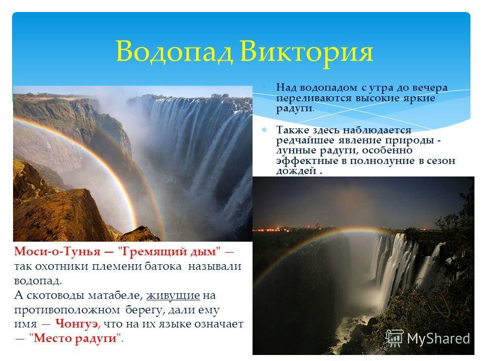 Водопад Виктория Над водопадом с утра до вечера переливаются высокие яркие радуги. Также здесь наблюдается редчайшее явление природы - лунные радуги, особенно эффектные в полнолуние в сезон дождей. Моси-о-Тунья