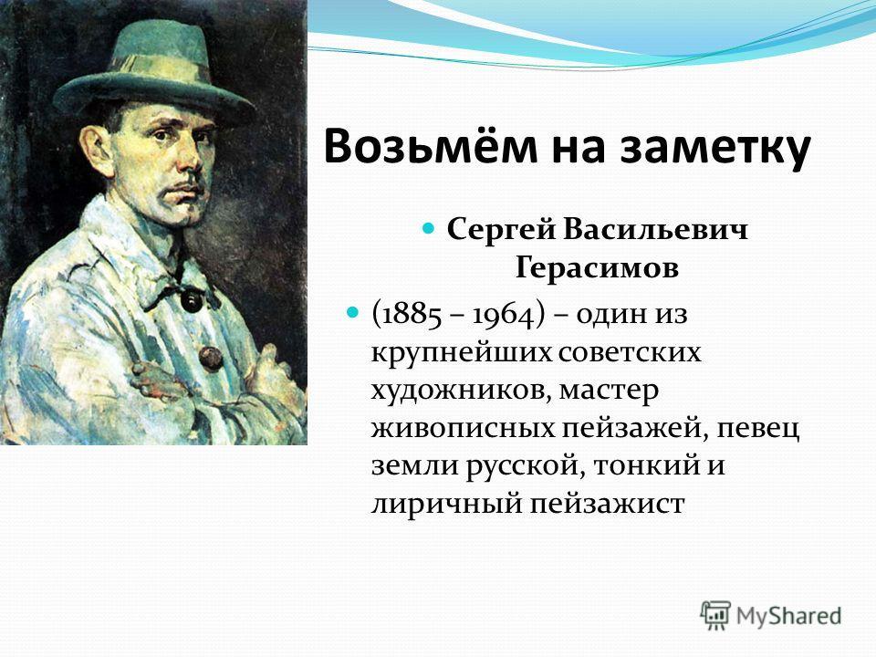 Возьмём на заметку Сергей Васильевич Герасимов (1885 – 1964) – один из крупнейших советских художников, мастер живописных пейзажей, певец земли русской, тонкий и лиричный пейзажист