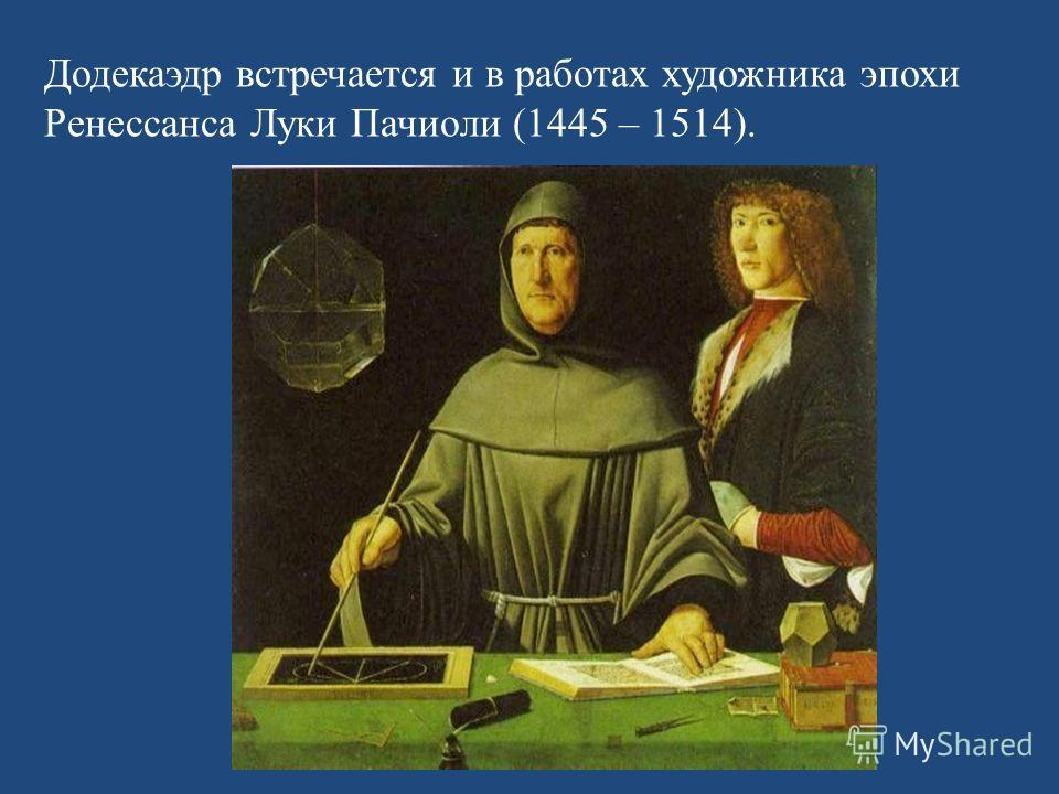 Додекаэдр встречается и в работах художника эпохи Ренессанса Луки Пачиоли (1445 – 1514).