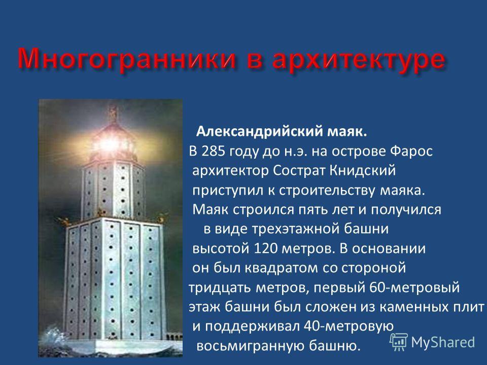 Александрийский маяк. В 285 году до н.э. на острове Фарос архитектор Сострат Книдский приступил к строительству маяка. Маяк строился пять лет и получился в виде трехэтажной башни высотой 120 метров. В основании он был квадратом со стороной тридцать м