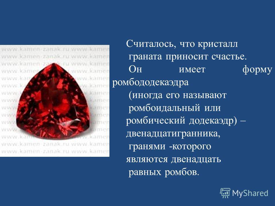Считалось, что кристалл граната приносит счастье. Он имеет форму ромбододекаэдра (иногда его называют ромбоидальный или ромбический додекаэдр) – двенадцатигранника, гранями -которого являются двенадцать равных ромбов.