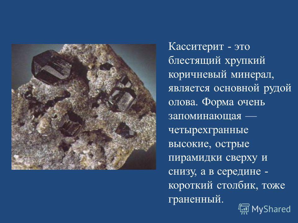 Касситерит - это блестящий хрупкий коричневый минерал, является основной рудой олова. Форма очень запоминающая четырехгранные высокие, острые пирамидки сверху и снизу, а в середине - короткий столбик, тоже граненный.