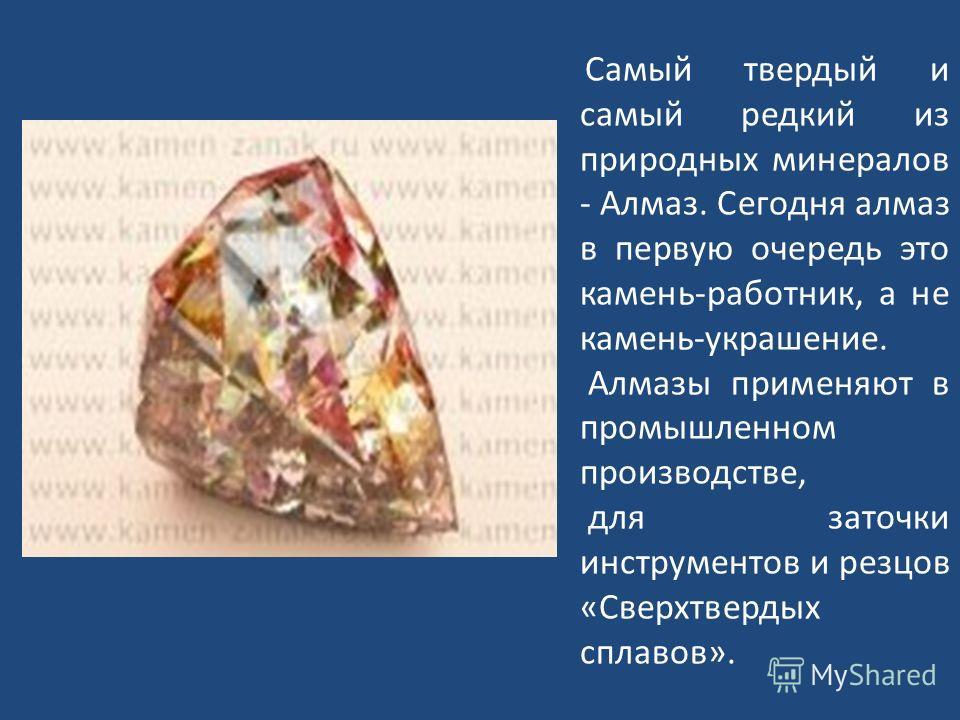 Самый твердый и самый редкий из природных минералов - Алмаз. Сегодня алмаз в первую очередь это камень-работник, а не камень-украшение. Алмазы применяют в промышленном производстве, для заточки инструментов и резцов «Сверхтвердых сплавов».