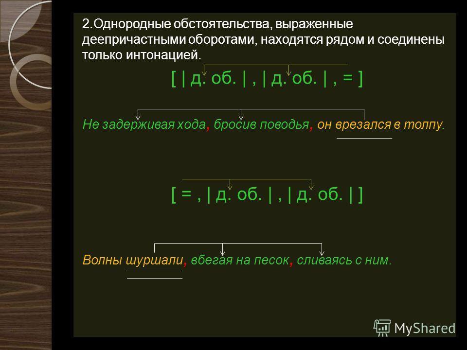 2. Однородные обстоятельства, выраженные деепричастными оборотами, находятся рядом и соединены только интонацией. [ | д. об. |, | д. об. |, = ] Не задерживая хода, бросив поводья, он врезался в толпу. [ =, | д. об. |, | д. об. | ] Волны шуршали, вбег