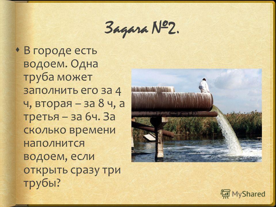 Задача 2. В городе есть водоем. Одна труба может заполнить его за 4 ч, вторая – за 8 ч, а третья – за 6 ч. За сколько времени наполнится водоем, если открыть сразу три трубы?