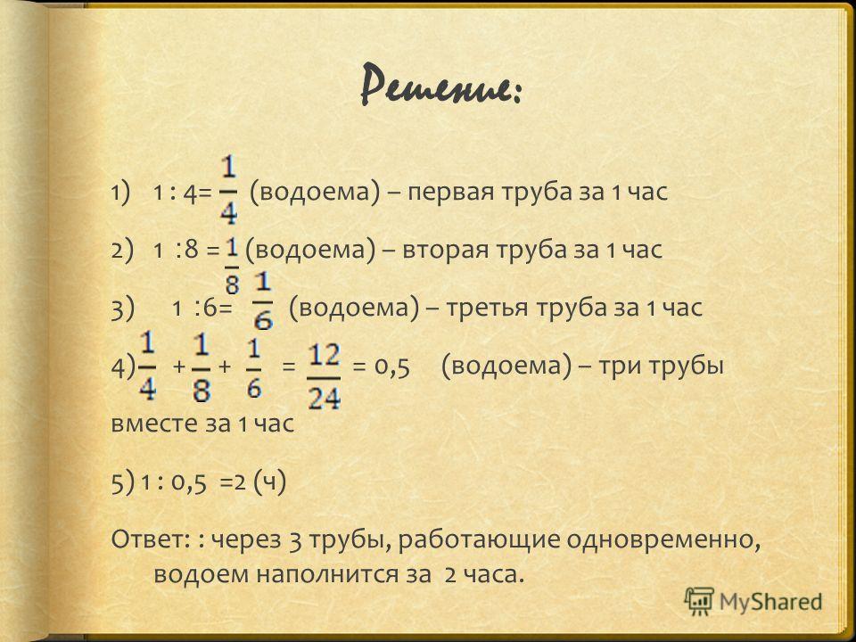 Решение: 1)1 : 4= (водоема) – первая труба за 1 час 2)1 ׃ 8 = (водоема) – вторая труба за 1 час 3) 1 ׃ 6= (водоема) – третья труба за 1 час 4) + + = = 0,5 (водоема) – три трубы вместе за 1 час 5) 1 : 0,5 =2 (ч) Ответ: : через 3 трубы, работающие одно