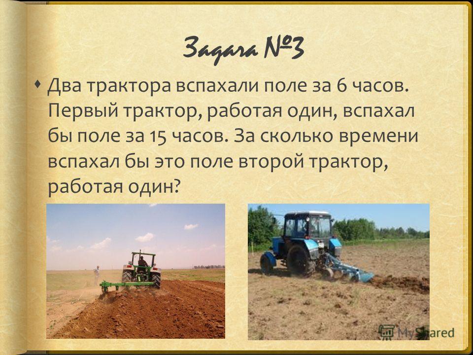 Задача 3 Два трактора вспахали поле за 6 часов. Первый трактор, работая один, вспахал бы поле за 15 часов. За сколько времени вспахал бы это поле второй трактор, работая один?