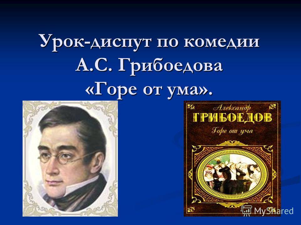 Урок-диспут по комедии А.С. Грибоедова «Горе от ума».