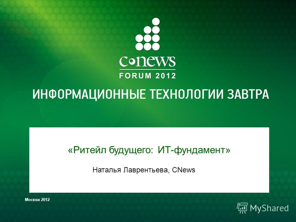 Москва 2012 «Ритейл будущего: ИТ-фундамент» Наталья Лаврентьева, CNews