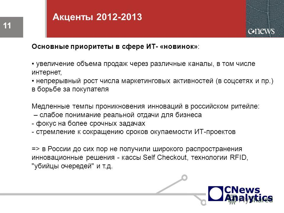 11 Акценты 2012-2013 11 Основные приоритеты в сфере ИТ- «новинок»: увеличение объема продаж через различные каналы, в том числе интернет, непрерывный рост числа маркетинговых активностей (в соцсетях и пр.) в борьбе за покупателя Медленные темпы прони